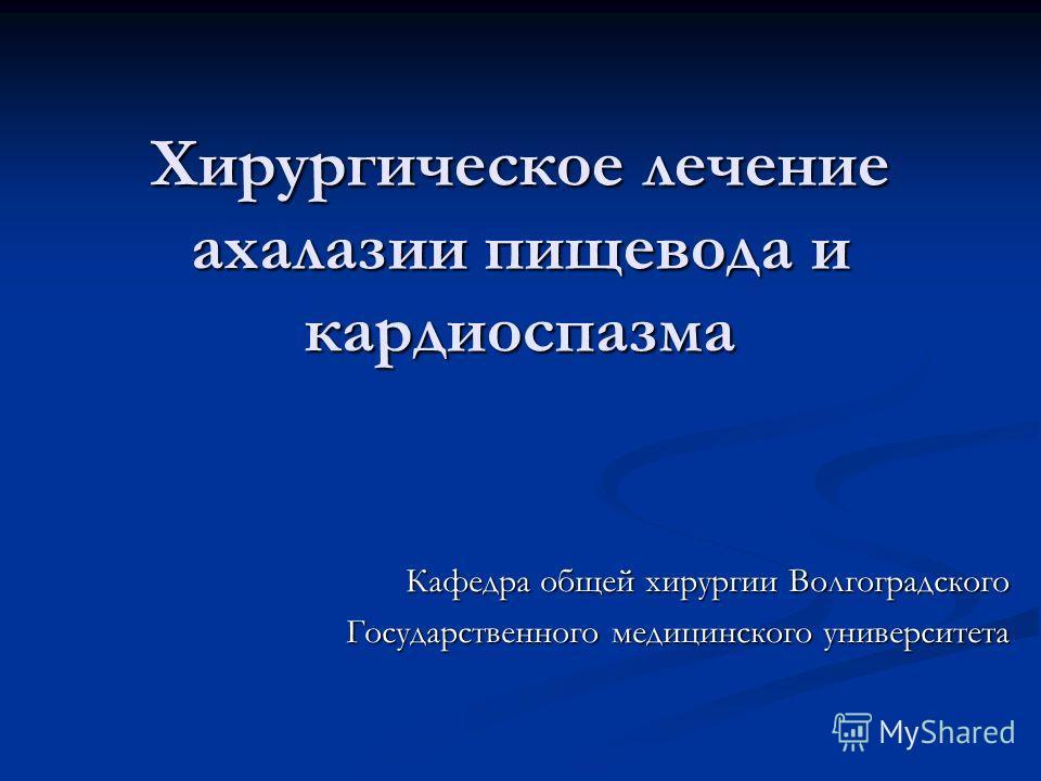Хирургическое лечение ахалазии пищевода и кардиоспазма Кафедра общей хирургии Волгоградского Государственного медицинского университета