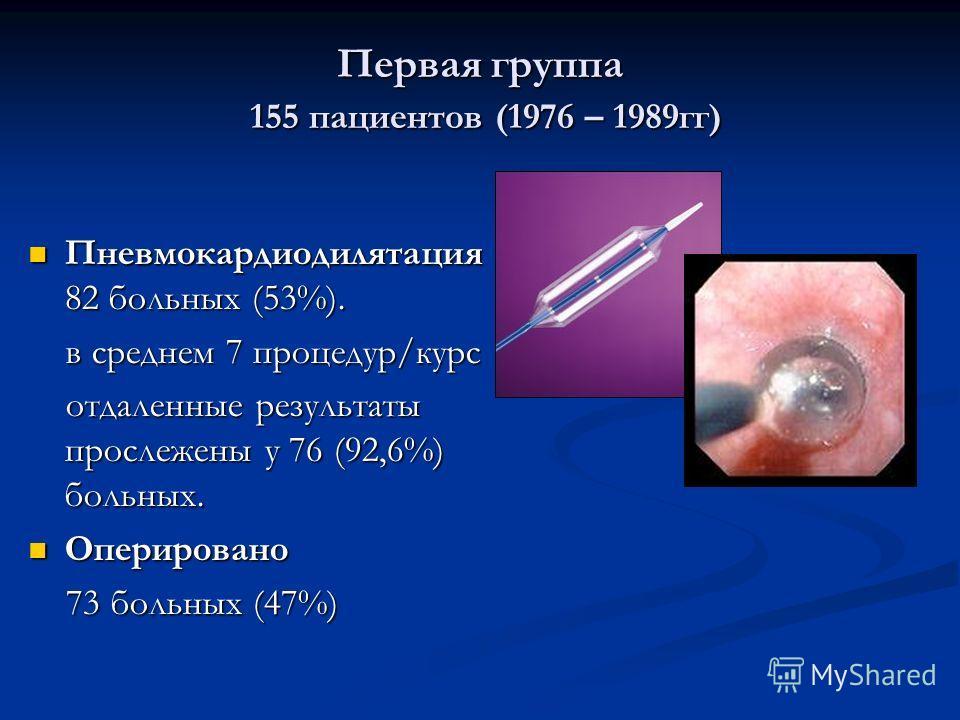 Первая группа 155 пациентов (1976 – 1989гг) Пневмокардиодилятация 82 больных (53%). Пневмокардиодилятация 82 больных (53%). в среднем 7 процедур/курс в среднем 7 процедур/курс отдаленные результаты прослежены у 76 (92,6%) больных. отдаленные результа