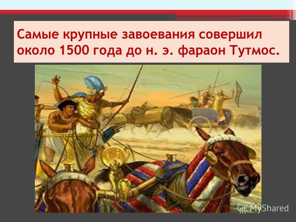 Самые крупные завоевания совершил около 1500 года до н. э. фараон Тутмос..