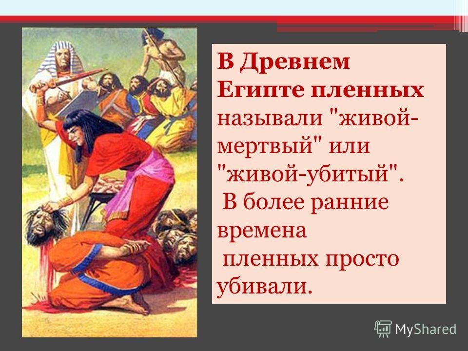 В Древнем Египте пленных называли живой- мертвый или живой-убитый. В более ранние времена пленных просто убивали.