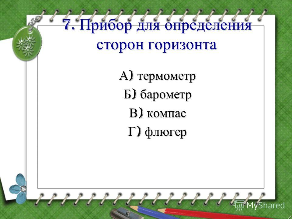 7. Прибор для определения сторон горизонта А ) термометр Б ) барометр В ) компас Г ) флюгер