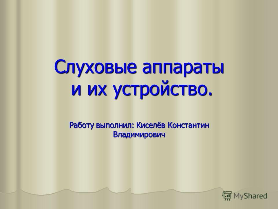 Слуховые аппараты и их устройство. Работу выполнил: Киселёв Константин Владимирович