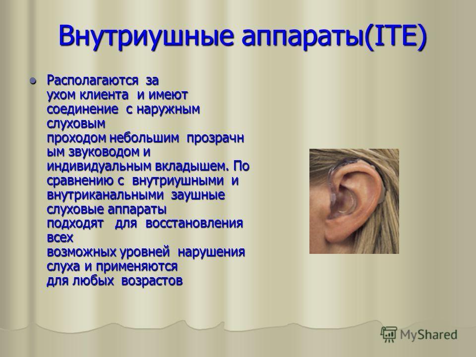Внутриушные аппараты(ITE) Внутриушные аппараты(ITE) Располагаются за ухом клиента и имеют соединение с наружным слуховым проходом небольшим прозрачн ым звуководом и индивидуальным вкладышем. По сравнению с внутриушными и внутриканальными заушные слух