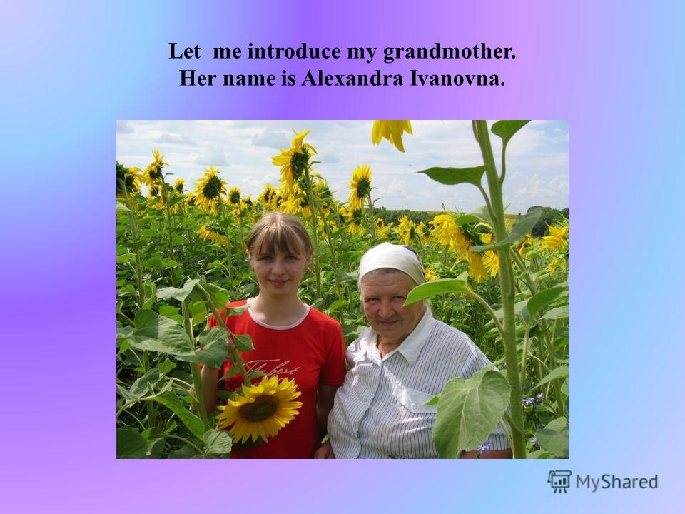 Let me introduce my grandmother. Her name is Alexandra Ivanovna.