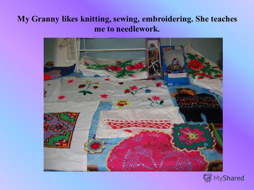 My Granny likes knitting, sewing, embroidering. She teaches me to needlework.