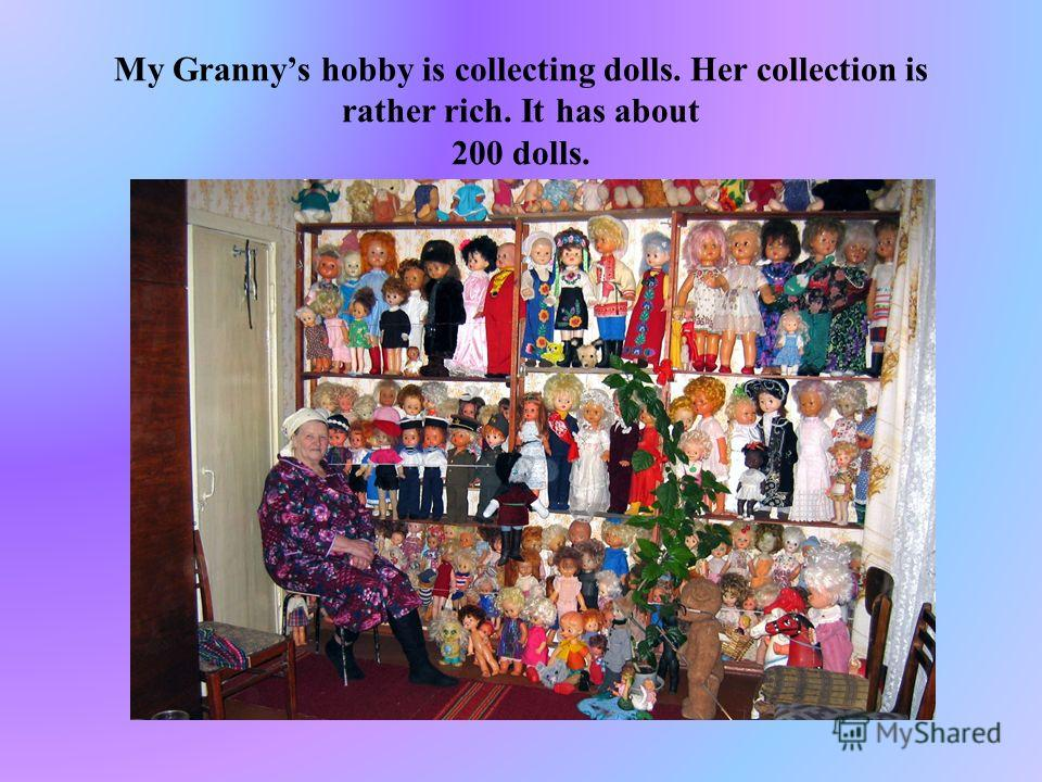 My Grannys hobby is collecting dolls. Her collection is rather rich. It has about 200 dolls.