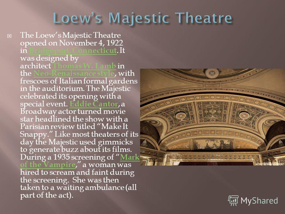 The Loews Majestic Theatre opened on November 4, 1922 in Bridgeport, Connecticut. It was designed by architect Thomas W. Lamb in the Neo-Renaissance style, with frescoes of Italian formal gardens in the auditorium. The Majestic celebrated its opening