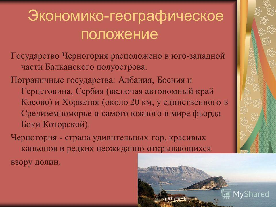 Экономико-географическое положение Государство Черногория расположено в юго-западной части Балканского полуострова. Пограничные государства: Албания, Босния и Герцеговина, Сербия (включая автономный край Косово) и Хорватия (около 20 км, у единственно