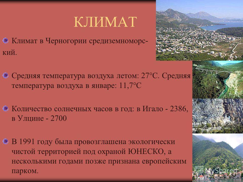 КЛИМАТ Климат в Черногории средиземноморс- кий. Средняя температура воздуха летом: 27°С. Средняя температура воздуха в январе: 11,7°С Количество солнечных часов в год: в Игало - 2386, в Улцине - 2700 В 1991 году была провозглашена экологически чистой
