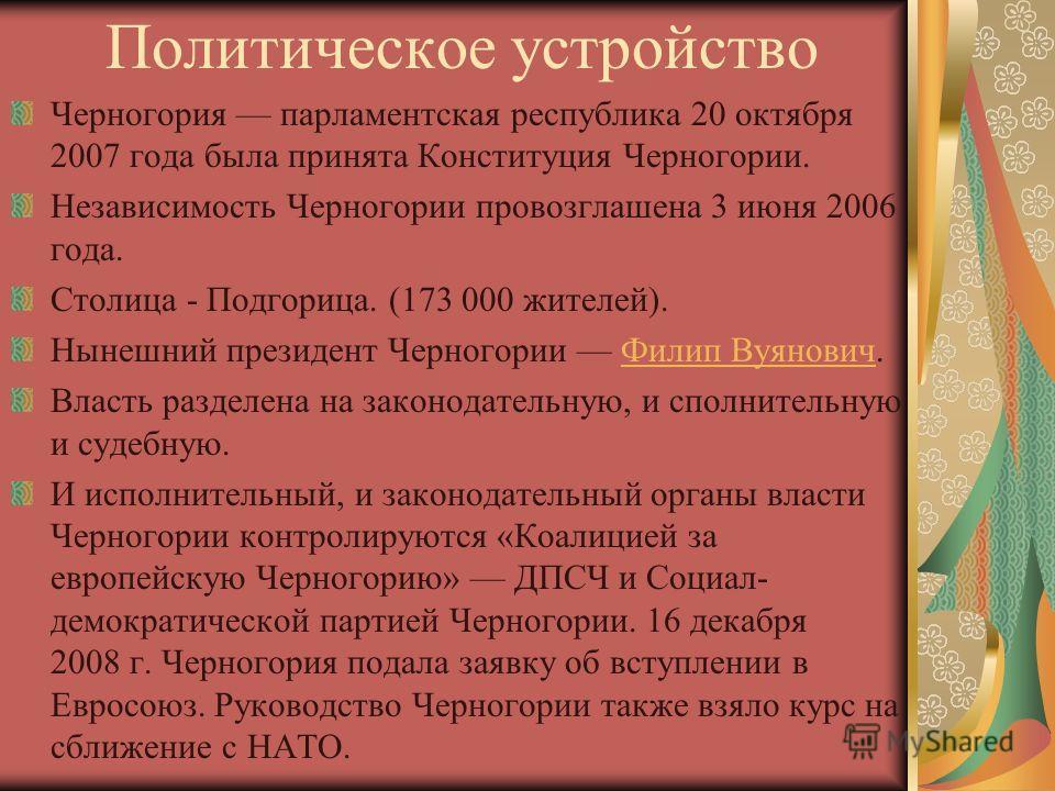 Политическое устройство Черногория парламентская республика 20 октября 2007 года была принята Конституция Черногории. Независимость Черногории провозглашена 3 июня 2006 года. Столица - Подгорица. (173 000 жителей). Нынешний президент Черногории Филип