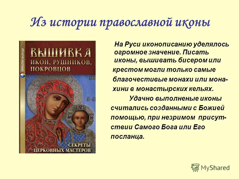 Из истории православной иконы На Руси иконописанию уделялось огромное значение. Писать иконы, вышивать бисером или крестом могли только самые благочестивые монахи или мона- хини в монастырских кельях. Удачно выполненые иконы считались созданными с Бо