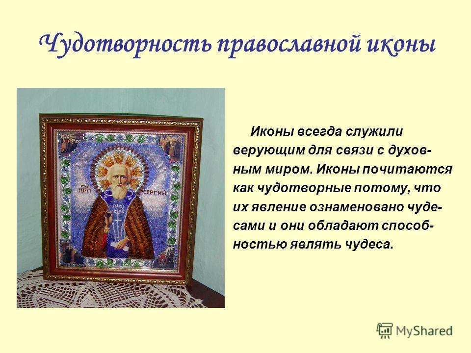 Чудотворность православной иконы Иконы всегда служили верующим для связи с духов- ным миром. Иконы почитаются как чудотворные потому, что их явление ознаменовано чуде- сами и они обладают способ- ностью являть чудеса.