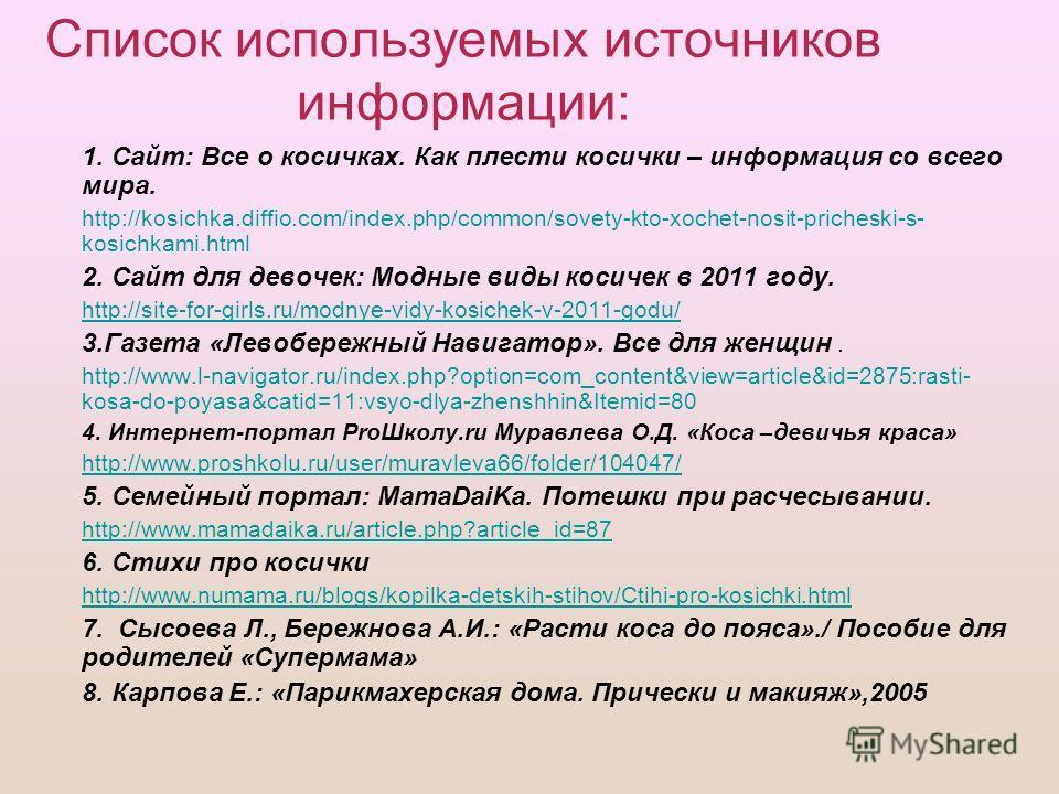 Список используемых источников информации: 1. Сайт: Все о косичках. Как плести косички – информация со всего мира. http://kosichka.diffio.com/index.php/common/sovety-kto-xochet-nosit-pricheski-s- kosichkami.html 2. Сайт для девочек: Модные виды косич