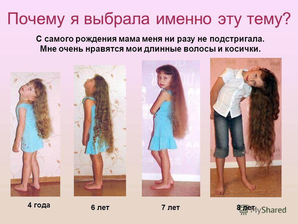 Почему я выбрала именно эту тему? 4 года 6 лет7 лет8 лет С самого рождения мама меня ни разу не подстригала. Мне очень нравятся мои длинные волосы и косички.