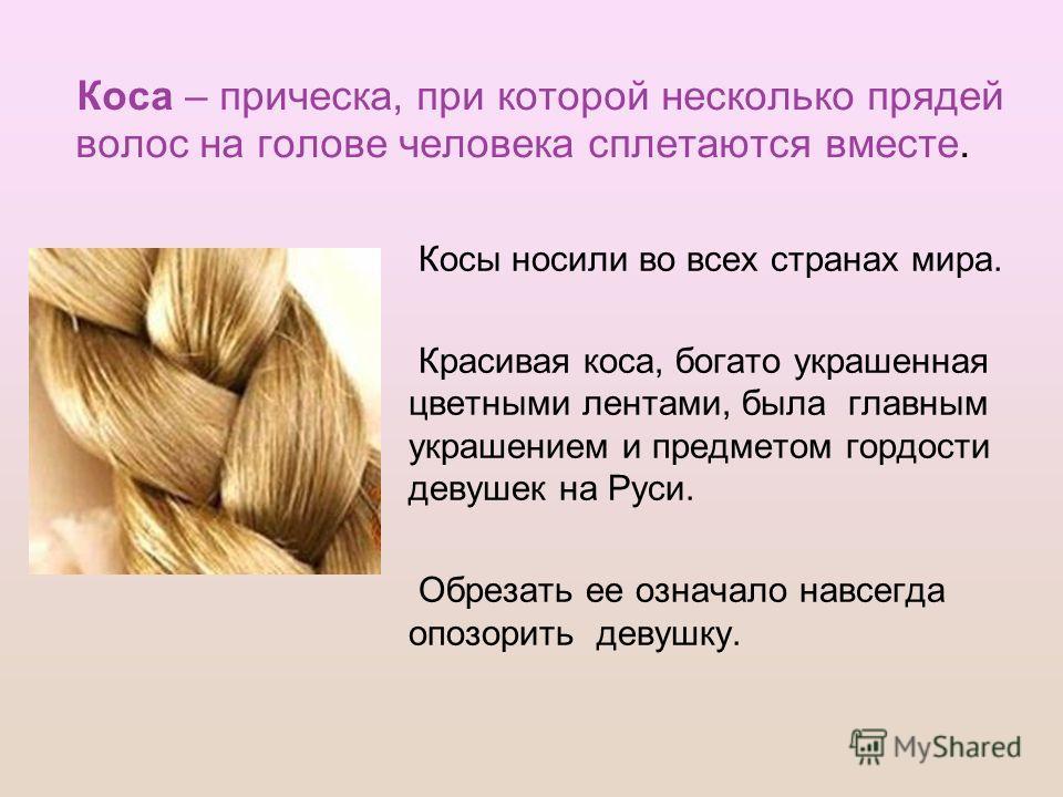 Коса – прическа, при которой несколько прядей волос на голове человека сплетаются вместе. Косы носили во всех странах мира. Красивая коса, богато украшенная цветными лентами, была главным украшением и предметом гордости девушек на Руси. Обрезать ее о