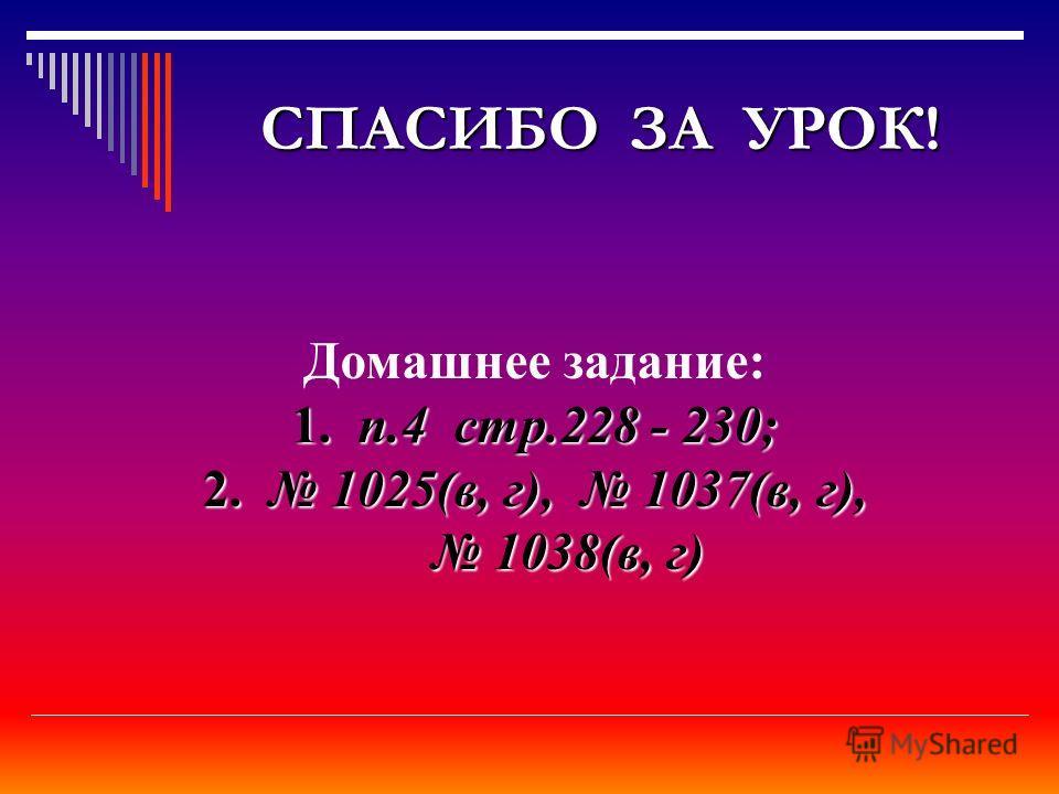 СПАСИБО ЗА УРОК! Домашнее задание: 1.п.4 стр.228 - 230; 1. п.4 стр.228 - 230; 2. 1025(в, г), 1037(в, г), 1038(в, г) 1038(в, г)