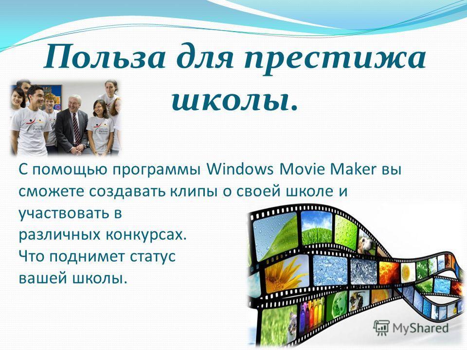 С помощью программы Windows Movie Maker вы сможете создавать клипы о своей школе и участвовать в различных конкурсах. Что поднимет статус вашей школы. Польза для престижа школы.