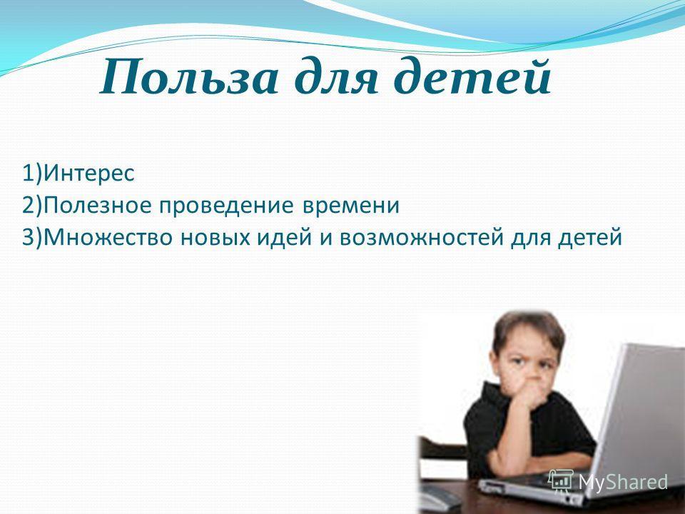 Польза для детей 1)Интерес 2)Полезное проведение времени 3)Множество новых идей и возможностей для детей