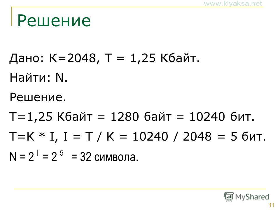 11 Решение Дано: К=2048, Т = 1,25 Кбайт. Найти: N. Решение. Т=1,25 Кбайт = 1280 байт = 10240 бит. T=K * I, I = T / K = 10240 / 2048 = 5 бит. N = 2 I = 2 5 = 32 символа.