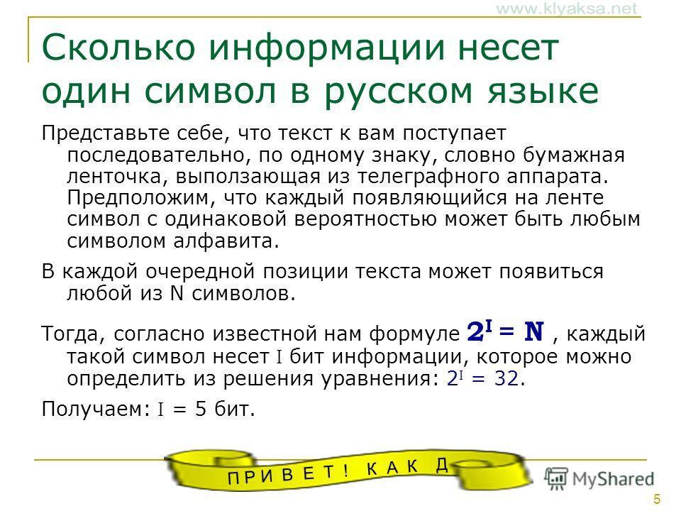 5 Сколько информации несет один символ в русском языке Представьте себе, что текст к вам поступает последовательно, по одному знаку, словно бумажная ленточка, выползающая из телеграфного аппарата. Предположим, что каждый появляющийся на ленте символ