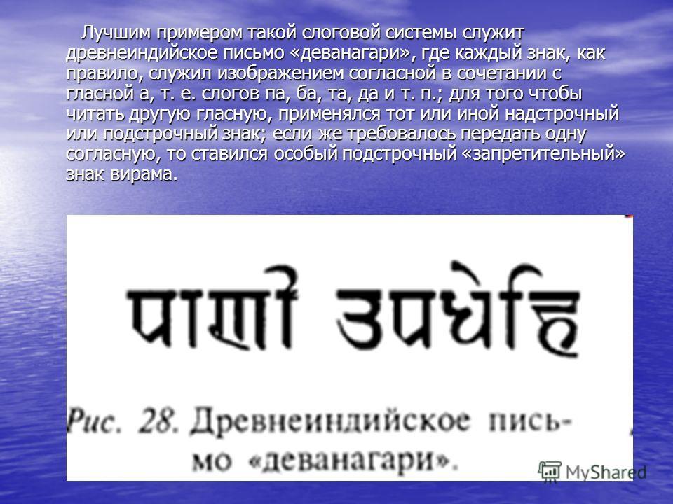 Лучшим примером такой слоговой системы служит древнеиндийское письмо «деванагари», где каждый знак, как правило, служил изображением согласной в сочетании с гласной а, т. е. слогов па, ба, та, да и т. п.; для того чтобы читать другую гласную, применя
