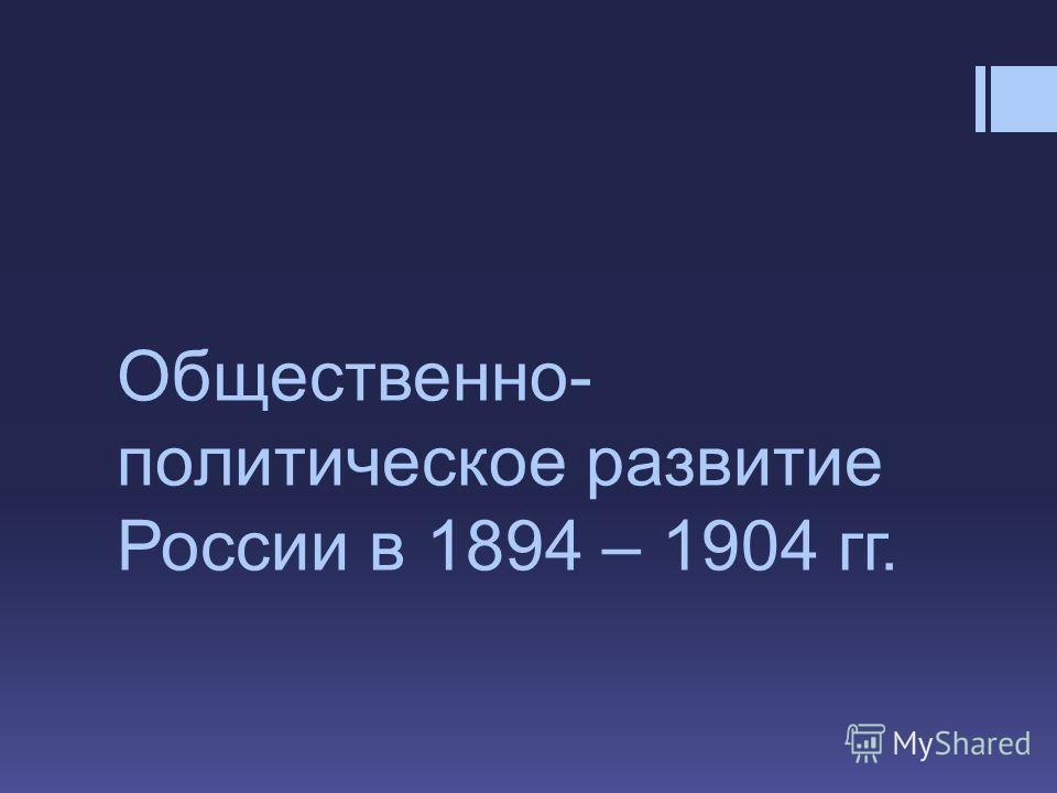Общественно- политическое развитие России в 1894 – 1904 гг.