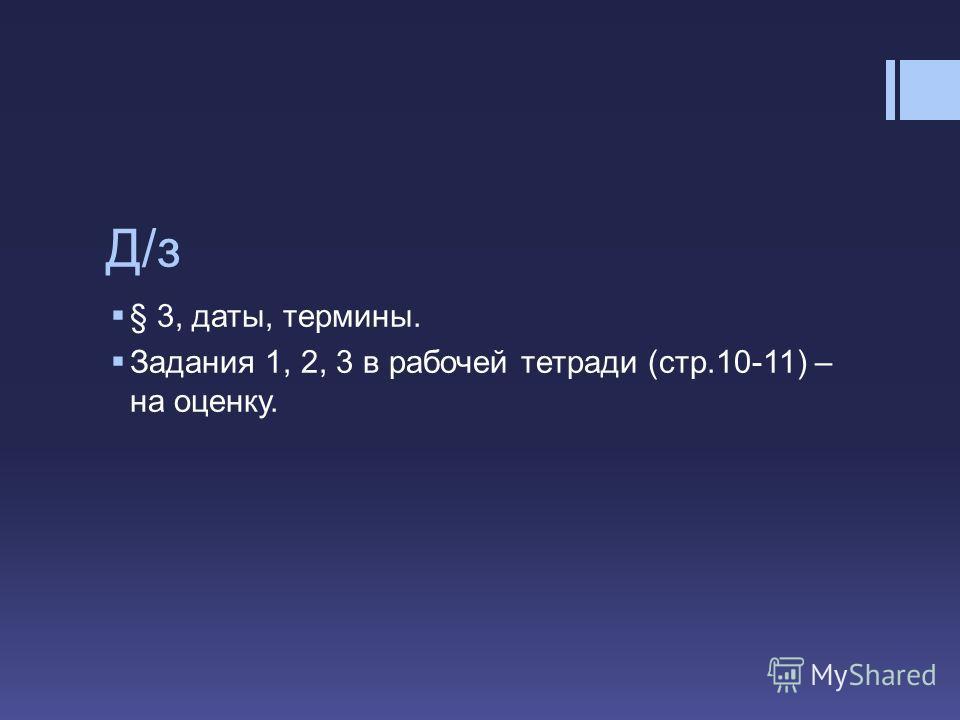 Д/з § 3, даты, термины. Задания 1, 2, 3 в рабочей тетради (стр.10-11) – на оценку.