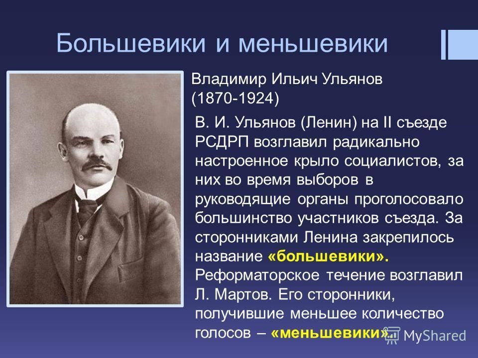 Большевики и меньшевики Владимир Ильич Ульянов (1870-1924) В. И. Ульянов (Ленин) на II съезде РСДРП возглавил радикально настроенное крыло социалистов, за них во время выборов в руководящие органы проголосовало большинство участников съезда. За сторо