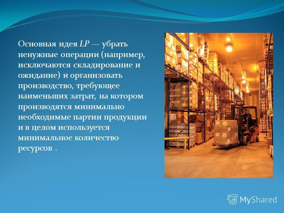 Основная идея LP убрать ненужные операции (например, исключаются складирование и ожидание) и организовать производство, требующее наименьших затрат, на котором производятся минимально необходимые партии продукции и в целом используется минимальное ко