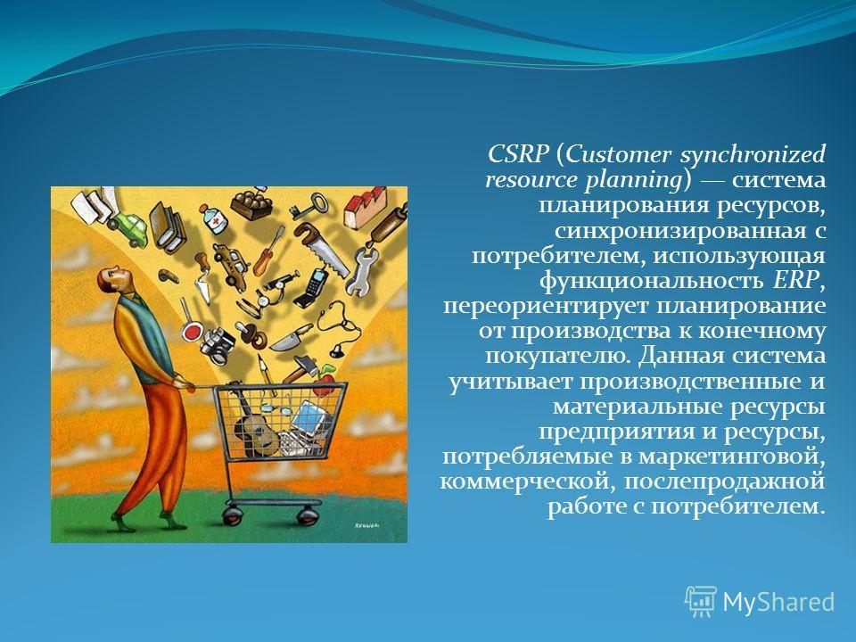 CSRP (Customer synchronized resource planning) система планирования ресурсов, синхронизированная с потребителем, использующая функциональность ERP, переориентирует планирование от производства к конечному покупателю. Данная система учитывает производ