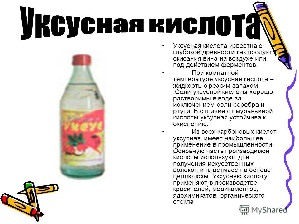 Уксусная кислота известна с глубокой древности как продукт скисания вина на воздухе или под действием ферментов. При комнатной температуре уксусная кислота – жидкость с резким запахом.Соли уксусной кислоты хорошо растворимы в воде за исключением соли