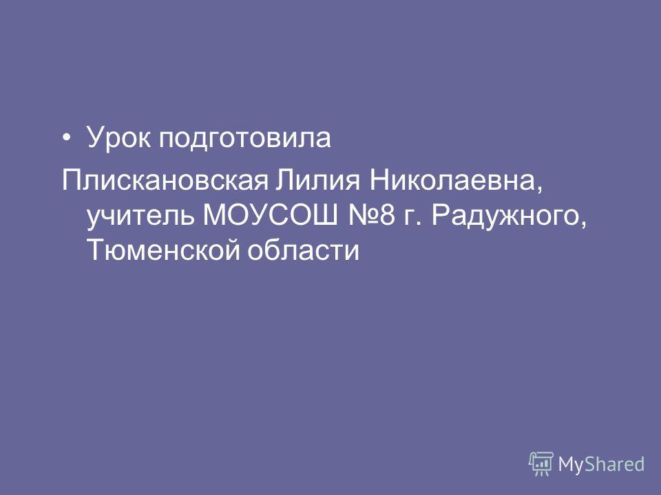 Урок подготовила Плискановская Лилия Николаевна, учитель МОУСОШ 8 г. Радужного, Тюменской области