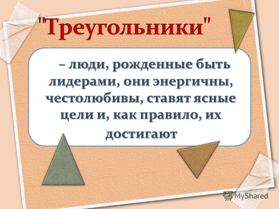 – люди, рожденные быть лидерами, они энергичны, честолюбивы, ставят ясные цели и, как правило, их достигают достигают