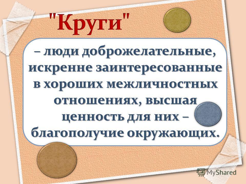 – люди доброжелательные, искренне заинтересованные в хороших межличностных отношениях, высшая ценность для них – благополучие окружающих.