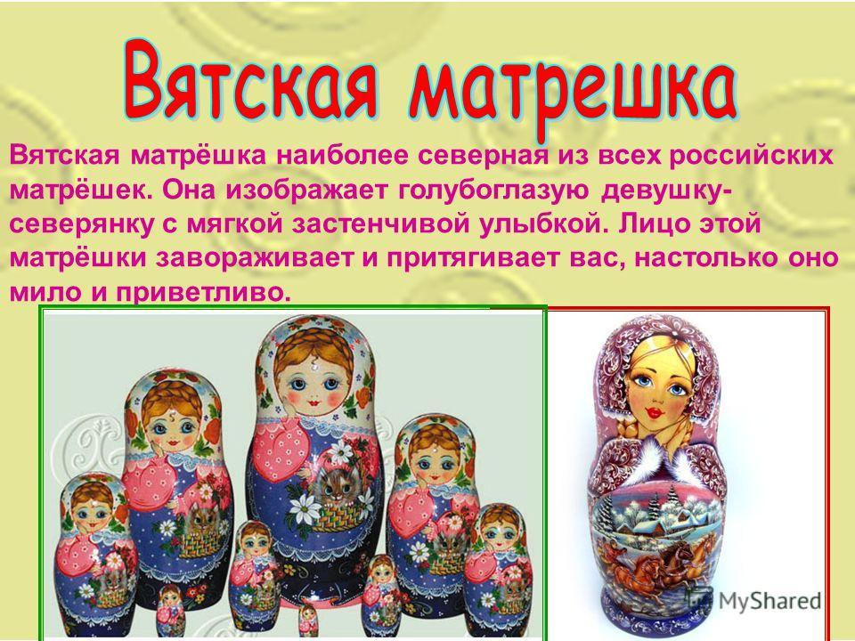 Вятская матрёшка наиболее северная из всех российских матрёшек. Она изображает голубоглазую девушку- северянку с мягкой застенчивой улыбкой. Лицо этой матрёшки завораживает и притягивает вас, настолько оно мило и приветливо.