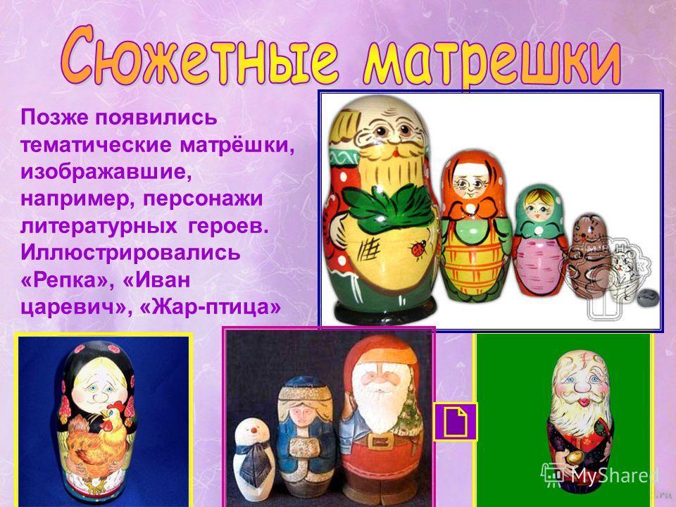 Позже появились тематические матрёшки, изображавшие, например, персонажи литературных героев. Иллюстрировались «Репка», «Иван царевич», «Жар-птица»