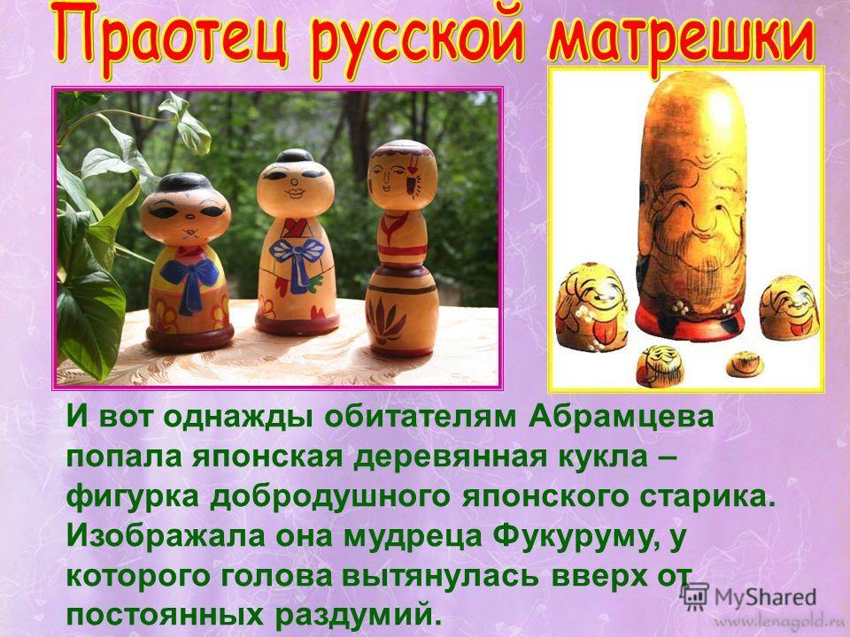 И вот однажды обитателям Абрамцева попала японская деревянная кукла – фигурка добродушного японского старика. Изображала она мудреца Фукуруму, у которого голова вытянулась вверх от постоянных раздумий.