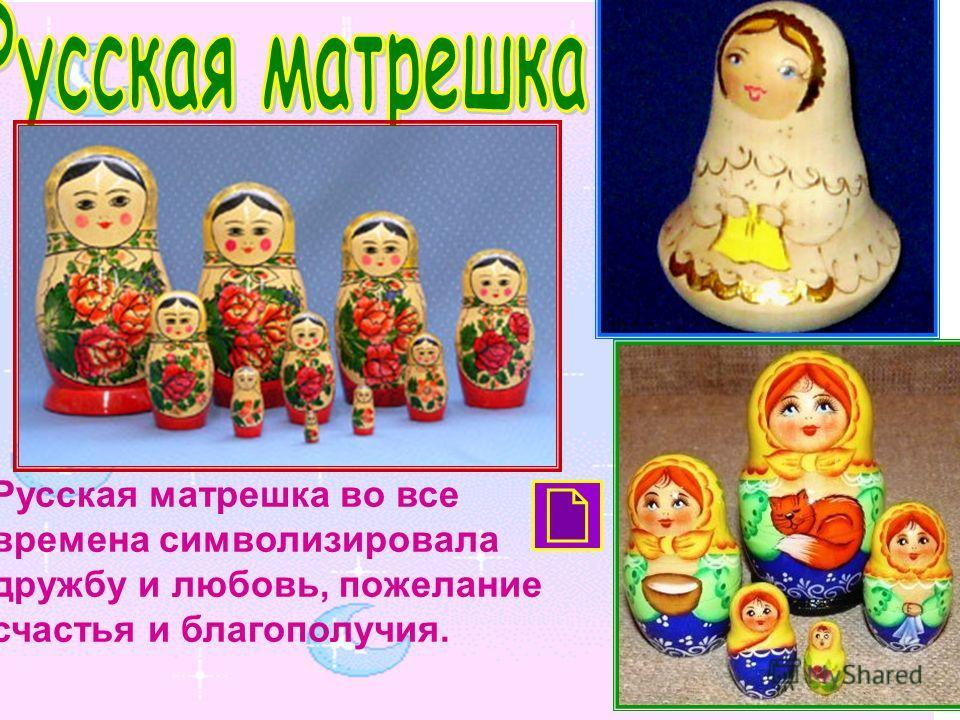 Русская матрешка во все времена символизировала дружбу и любовь, пожелание счастья и благополучия.
