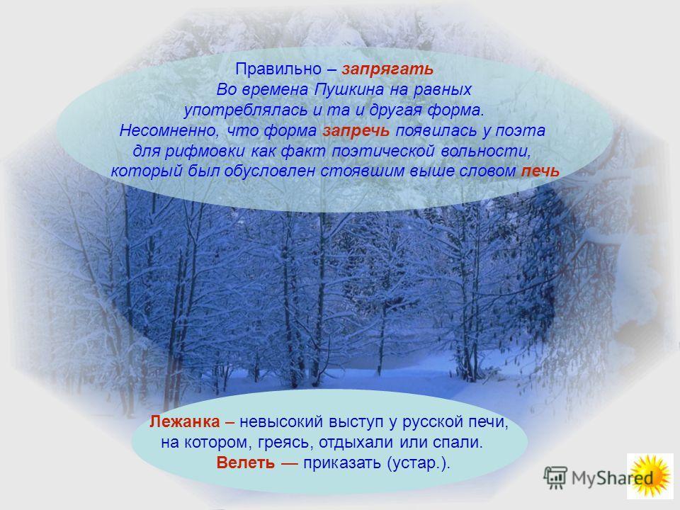 Правильно – запрягать Во времена Пушкина на равных употреблялась и та и другая форма. Несомненно, что форма запречь появилась у поэта для рифмовки как факт поэтической вольности, который был обусловлен стоявшим выше словом печь Лежанка – невысокий вы