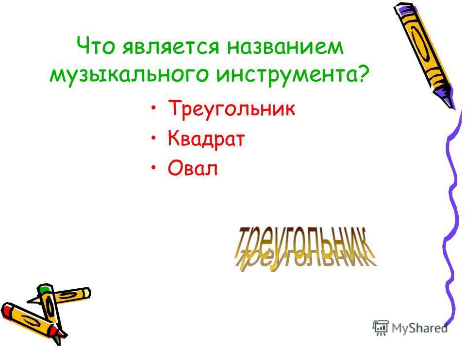 Что является названием музыкального инструмента? Треугольник Квадрат Овал