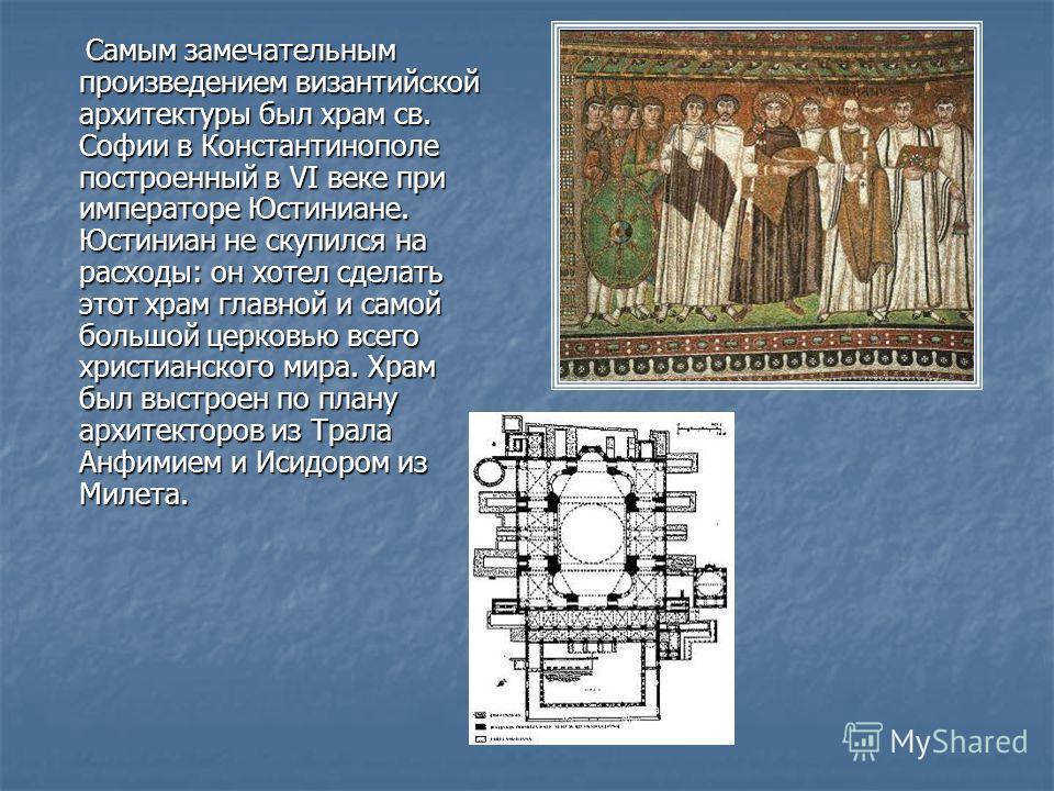 Самым замечательным произведением византийской архитектуры был храм св. Софии в Константинополе построенный в VI веке при императоре Юстиниане. Юстиниан не скупился на расходы: он хотел сделать этот храм главной и самой большой церковью всего христиа