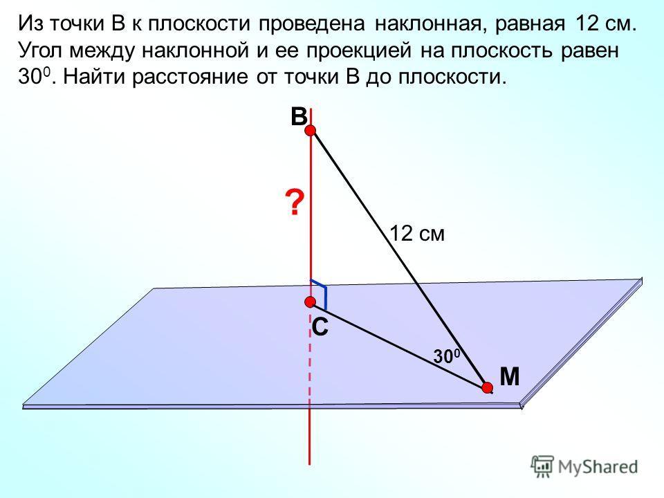 В С M Из точки В к плоскости проведена наклонная, равная 12 см. Угол между наклонной и ее проекцией на плоскость равен 30 0. Найти расстояние от точки В до плоскости. 12 см 30 0 ?