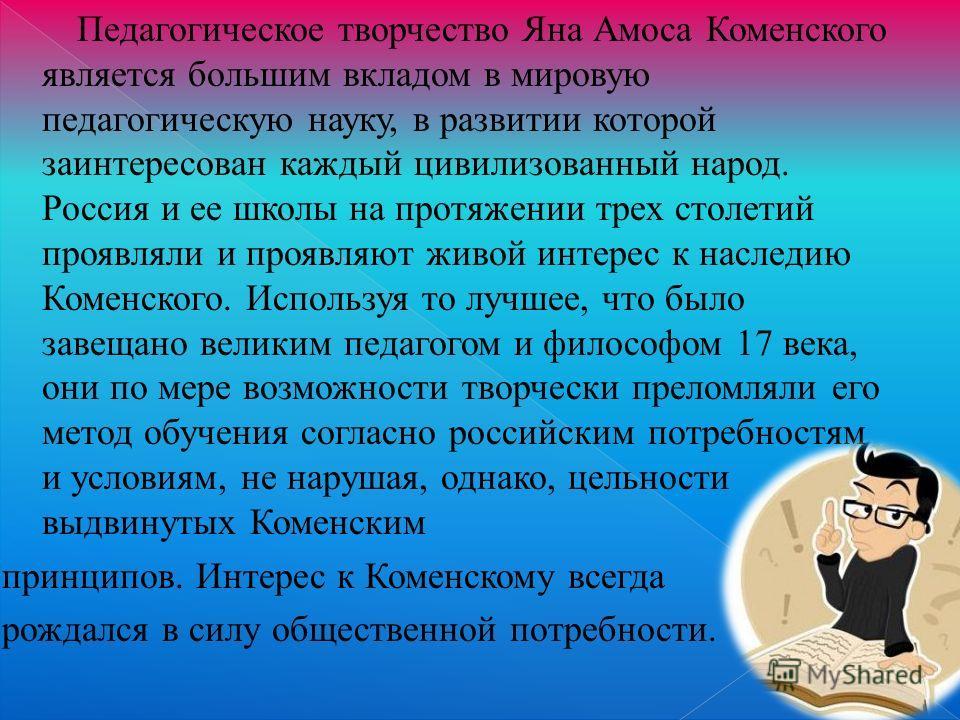 Педагогическое творчество Яна Амоса Коменского является большим вкладом в мировую педагогическую науку, в развитии которой заинтересован каждый цивилизованный народ. Россия и ее школы на протяжении трех столетий проявляли и проявляют живой интерес к