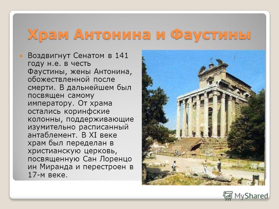 Храм Антонина и Фаустины Воздвигнут Сенатом в 141 году н.е. в честь Фаустины, жены Антонина, обожествленной после смерти. В дальнейшем был посвящен самому императору. От храма остались коринфские колонны, поддерживающие изумительно расписанный антабл
