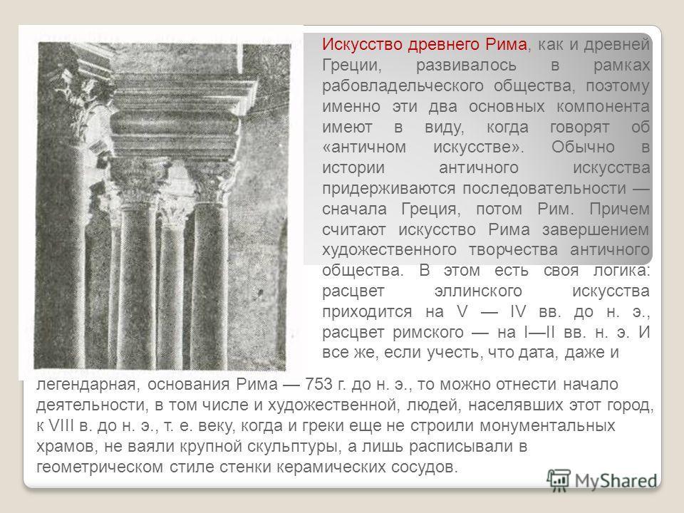 Искусство древнего Рима, как и древней Греции, развивалось в рамках рабовладельческого общества, поэтому именно эти два основных компонента имеют в виду, когда говорят об «античном искусстве». Обычно в истории античного искусства придерживаются посл