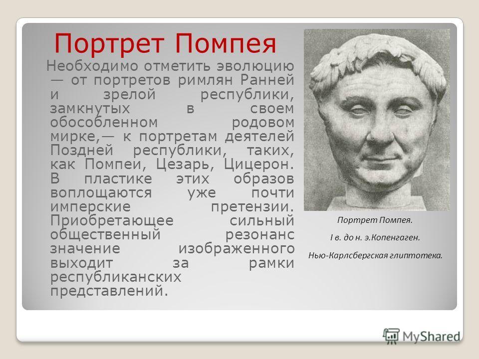 Портрет Помпея Необходимо отметить эволюцию от портретов римлян Ранней и зрелой республики, замкнутых в своем обособленном родовом мирке, к портретам деятелей Поздней республики, таких, как Помпеи, Цезарь, Цицерон. В пластике этих образов воплощаются