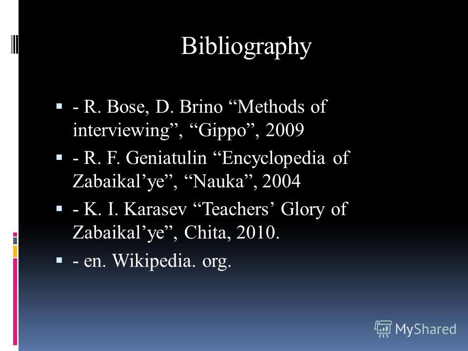 Bibliography - R. Bose, D. Brino Methods of interviewing, Gippo, 2009 - R. F. Geniatulin Encyclopedia of Zabaikalye, Nauka, 2004 - K. I. Karasev Teachers Glory of Zabaikalye, Chita, 2010. - en. Wikipedia. org.
