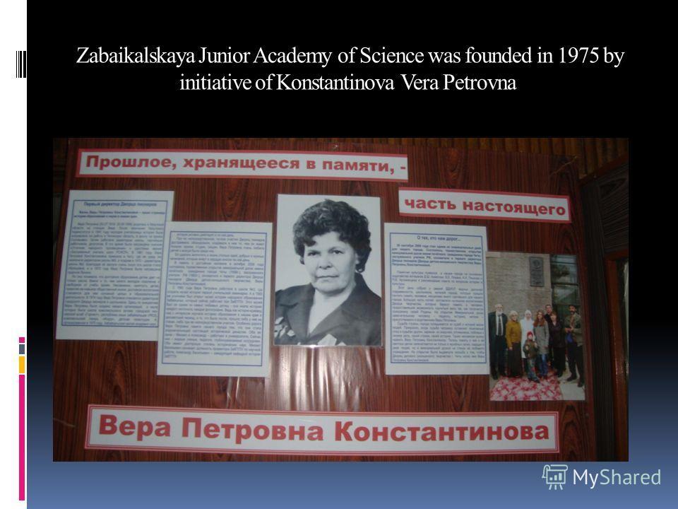 Zabaikalskaya Junior Academy of Science was founded in 1975 by initiative of Konstantinova Vera Petrovna