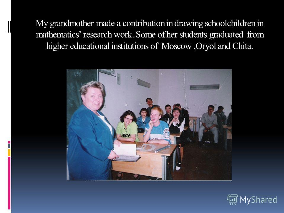 My grandmother made a contribution in drawing schoolchildren in mathematics research work. Some of her students graduated from higher educational institutions of Moscow,Oryol and Chita.