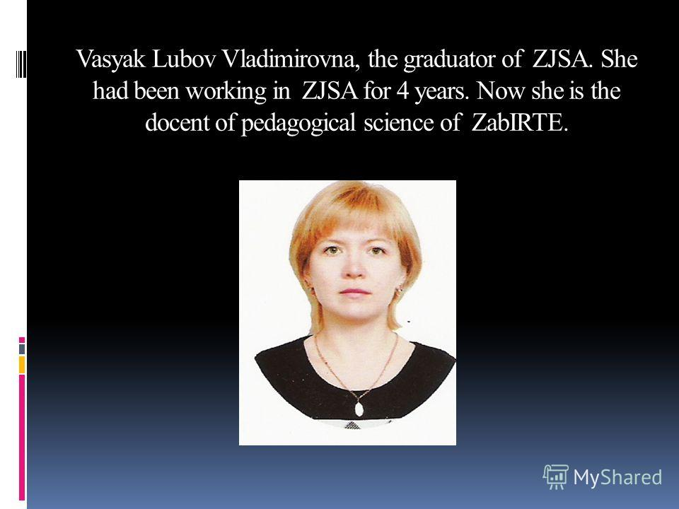 Vasyak Lubov Vladimirovna, the graduator of ZJSA. She had been working in ZJSA for 4 years. Now she is the docent of pedagogical science of ZabIRTE.